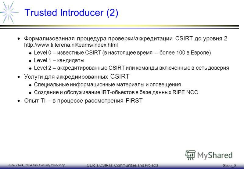 June 21-24, 2004 Silk Security Workshop CERTs/CSIRTs: Communities and Projects Slide_9 Trusted Introducer (2) Формализованная процедура проверки/аккредитации CSIRT до уровня 2 http://www.ti.terena.nl/teams/index.html u Level 0 – известные CSIRT (в на