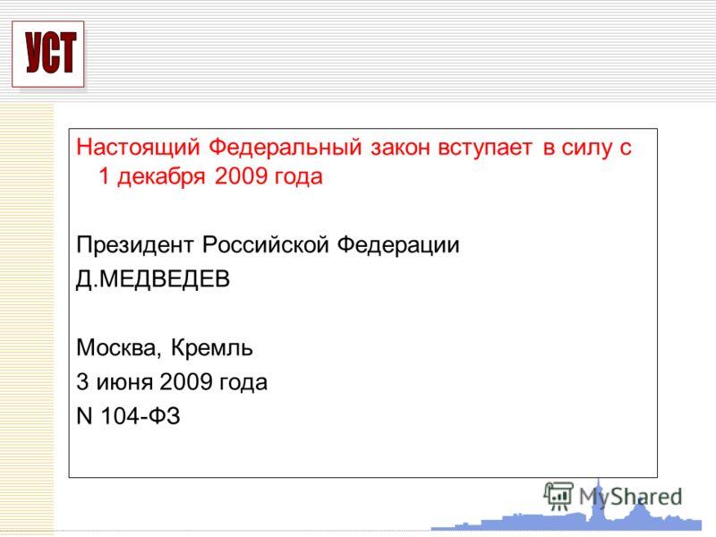 УСП Настоящий Федеральный закон вступает в силу с 1 декабря 2009 года Президент Российской Федерации Д.МЕДВЕДЕВ Москва, Кремль 3 июня 2009 года N 104-ФЗ