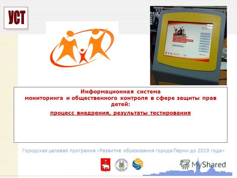 УСП Информационная система мониторинга и общественного контроля в сфере защиты прав детей: процесс внедрения, результаты тестирования Городская целевая программа «Развитие образования города Перми до 2010 года»