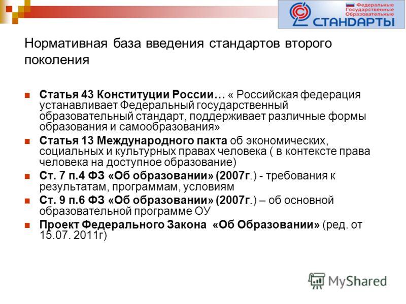 Нормативная база введения стандартов второго поколения Статья 43 Конституции России… « Российская федерация устанавливает Федеральный государственный образовательный стандарт, поддерживает различные формы образования и самообразования» Статья 13 Межд