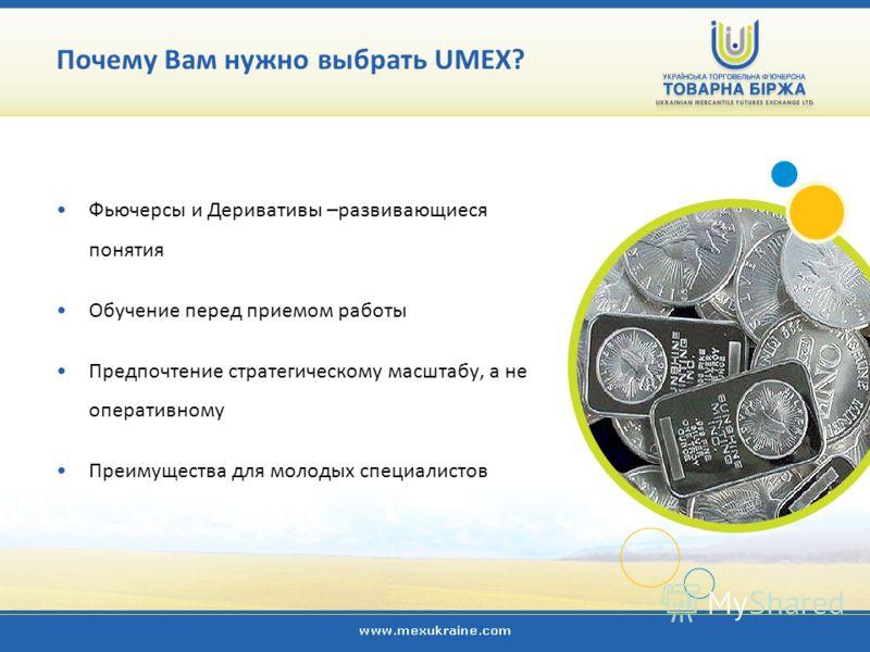 Фьючерсы и Деривативы –развивающиеся понятия Обучение перед приемом работы Предпочтение стратегическому масштабу, а не оперативному Преимущества для молодых специалистов Почему Вам нужно выбрать UMEX?