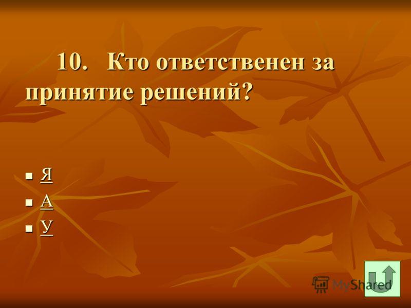10. Кто ответственен за принятие решений? 10. Кто ответственен за принятие решений? Я Я А А У У