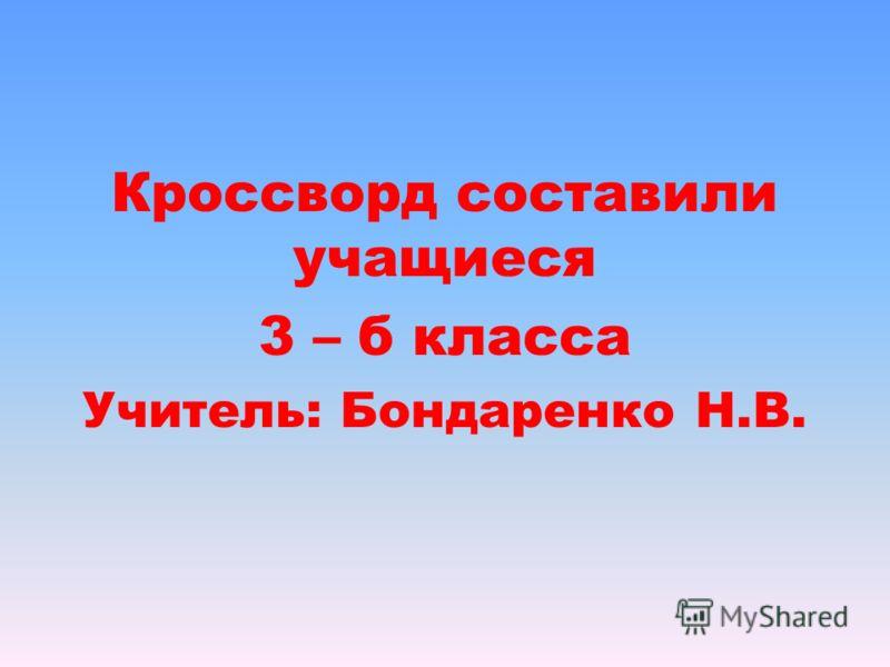 Кроссворд составили учащиеся 3 – б класса Учитель: Бондаренко Н.В.