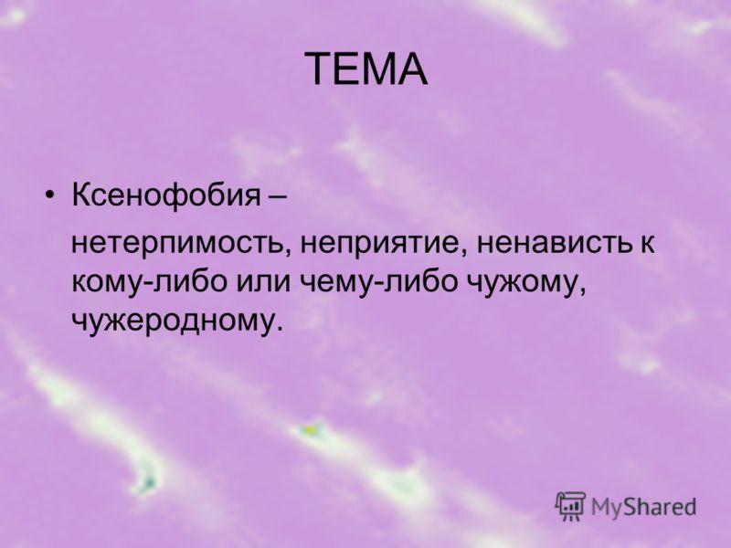 ТЕМА Ксенофобия – нетерпимость, неприятие, ненависть к кому-либо или чему-либо чужому, чужеродному.