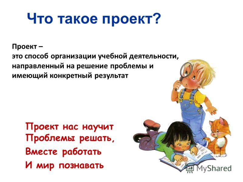 Что такое проект? Проект нас научит Проблемы решать, Вместе работать И мир познавать Проект – это способ организации учебной деятельности, направленный на решение проблемы и имеющий конкретный результат
