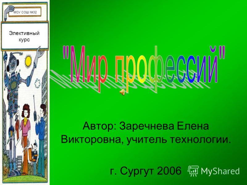 Автор: Заречнева Елена Викторовна, учитель технологии. г. Сургут 2006 Элективный курс МОУ СОШ 32