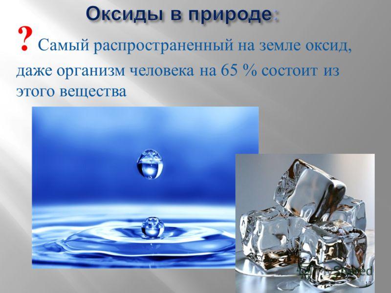 ? Самый распространенный на земле оксид, даже организм человека на 65 % состоит из этого вещества 17