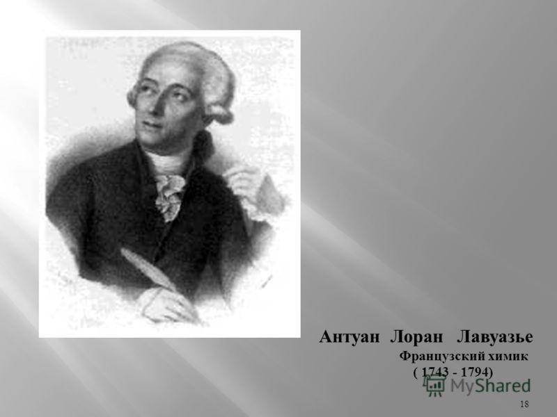 Антуан Лоран Лавуазье Французский химик ( 1743 - 1794) 18