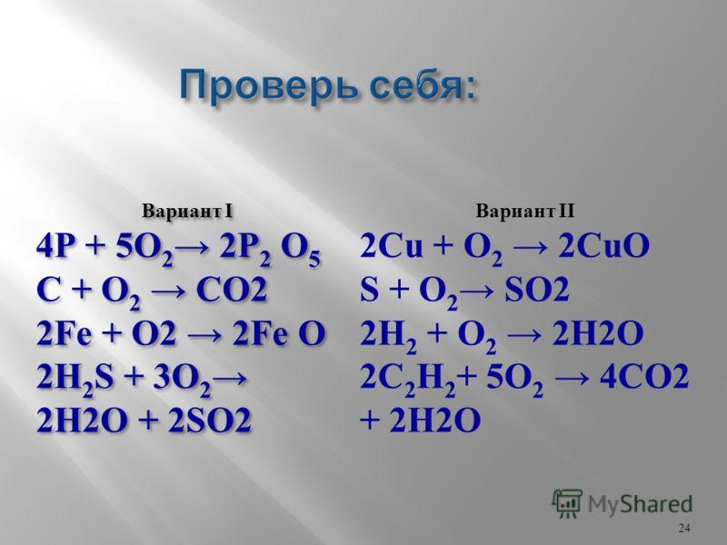 Вариант I 4Р + 5O 2 2P 2 O 5 C + O 2 СО2 2Fe + О2 2Fe O 2H 2 S + 3O 2 2Н2О + 2SO2 Вариант I 4Р + 5O 2 2P 2 O 5 C + O 2 СО2 2Fe + О2 2Fe O 2H 2 S + 3O 2 2Н2О + 2SO2 Вариант II 2Сu + O 2 2CuO S + O 2 SО2 2H 2 + O 2 2Н2О 2C 2 H 2 + 5O 2 4СО2 + 2Н2О 24