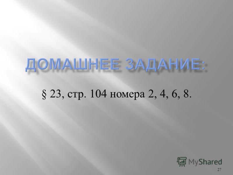 § 23, стр. 104 номера 2, 4, 6, 8. 27