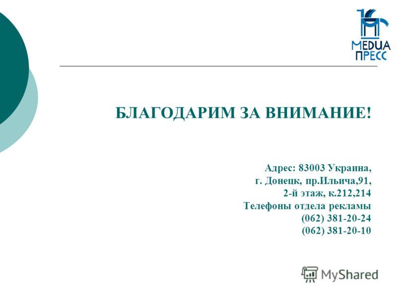 БЛАГОДАРИМ ЗА ВНИМАНИЕ! Адрес: 83003 Украина, г. Донецк, пр.Ильича,91, 2-й этаж, к.212,214 Телефоны отдела рекламы (062) 381-20-24 (062) 381-20-10