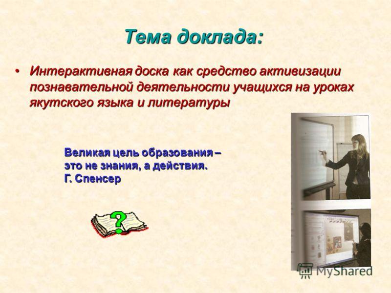 Тема доклада: Интерактивная доска как средство активизации познавательной деятельности учащихся на уроках якутского языка и литературыИнтерактивная доска как средство активизации познавательной деятельности учащихся на уроках якутского языка и литера