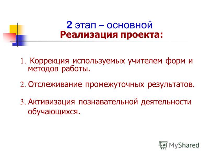 2 этап – основной Реализация проекта: 1. Коррекция используемых учителем форм и методов работы. 2. Отслеживание промежуточных результатов. 3. Активизация познавательной деятельности обучающихся.