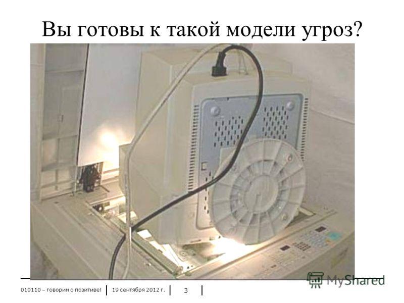 19 сентября 2012 г.010110 – говорим о позитиве! 3 Вы готовы к такой модели угроз?