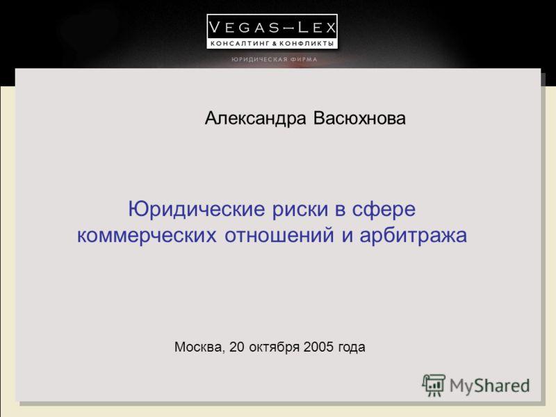 Юридические риски в сфере коммерческих отношений и арбитража Москва, 20 октября 2005 года Александра Васюхнова