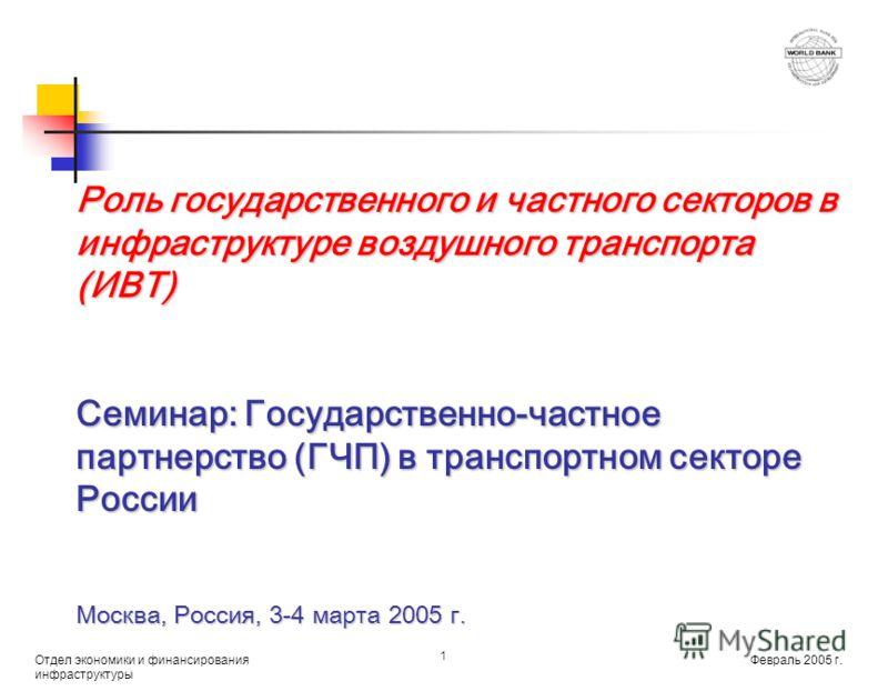 Февраль 2005 г. Отдел экономики и финансирования инфраструктуры 1 Роль государственного и частного секторов в инфраструктуре воздушного транспорта (ИВТ) Семинар: Государственно-частное партнерство (ГЧП) в транспортном секторе России Москва, Россия, 3
