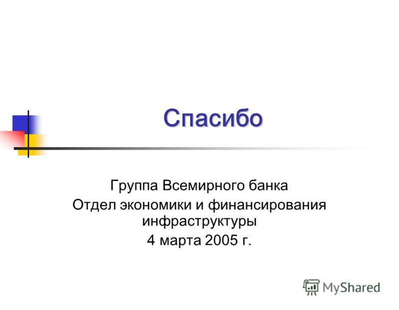 Спасибо Группа Всемирного банка Отдел экономики и финансирования инфраструктуры 4 марта 2005 г.