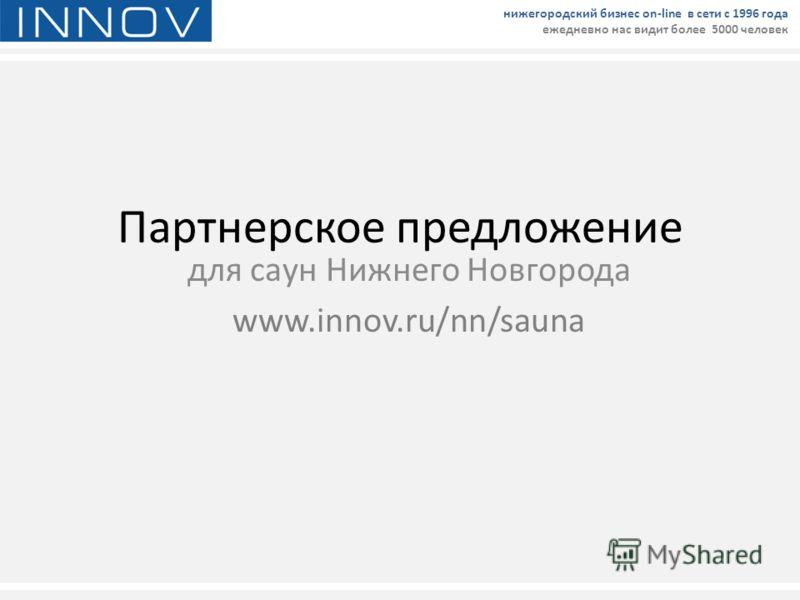 Партнерское предложение для саун Нижнего Новгорода www.innov.ru/nn/sauna нижегородский бизнес on-line в сети с 1996 года ежедневно нас видит более 5000 человек