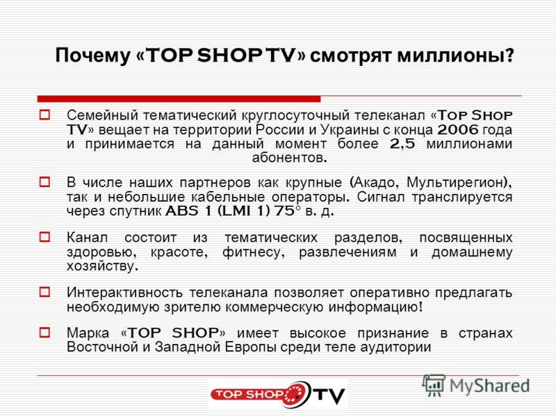 Почему «TOP SHOP TV» смотрят миллионы ? Семейный тематический круглосуточный телеканал «Top Shop TV» вещает на территории России и Украины с конца 2006 года и принимается на данный момент более 2,5 миллионами абонентов. В числе наших партнеров как кр