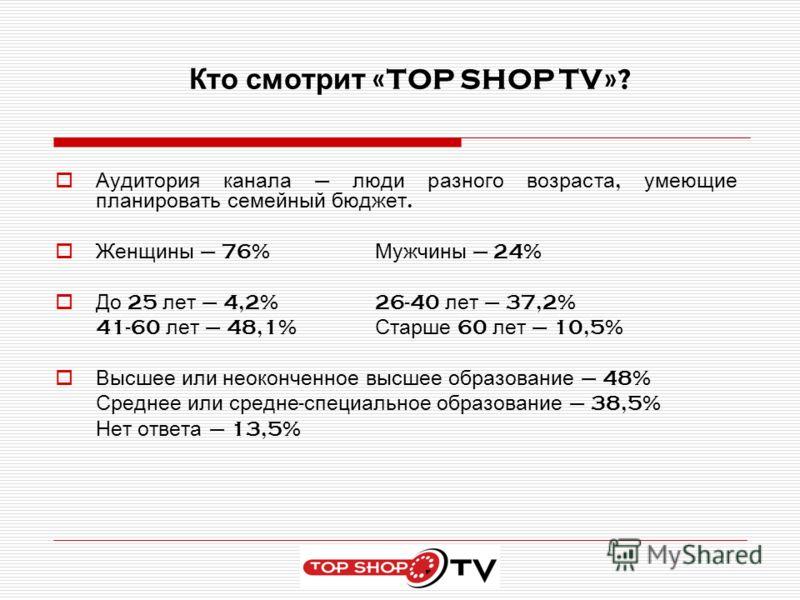 Кто смотрит «TOP SHOP TV»? Аудитория канала – люди разного возраста, умеющие планировать семейный бюджет. Женщины – 76% Мужчины – 24% До 25 лет – 4,2%26-40 лет – 37,2% 41-60 лет – 48,1% Старше 60 лет – 10,5% Высшее или неоконченное высшее образование