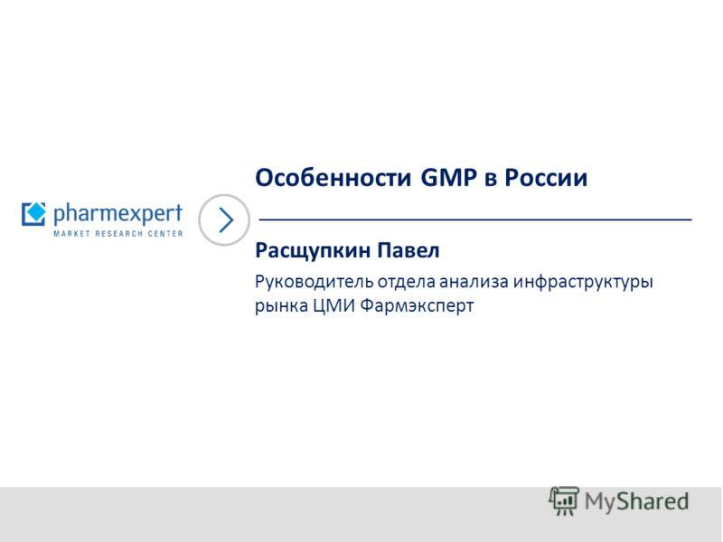 Особенности GMP в России Расщупкин Павел Руководитель отдела анализа инфраструктуры рынка ЦМИ Фармэксперт