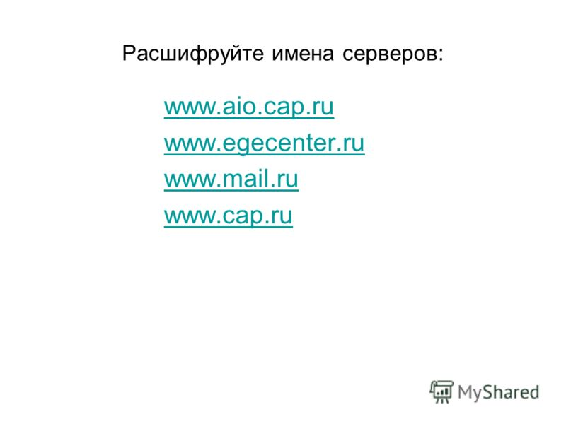 Расшифруйте имена серверов: www.aio.cap.ru www.egecenter.ru www.mail.ru www.cap.ru
