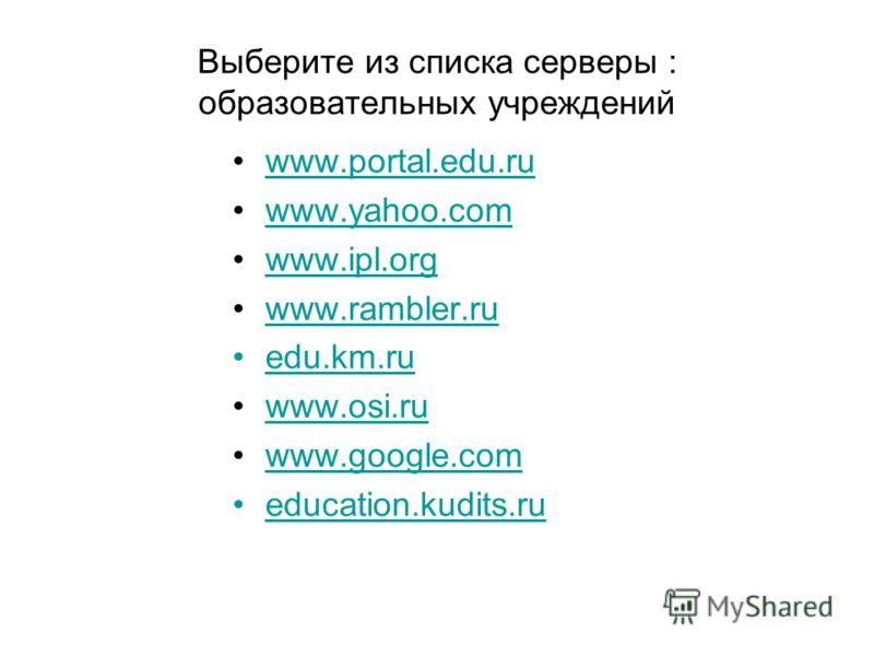Выберите из списка серверы : образовательных учреждений www.portal.edu.ru www.yahoo.com www.ipl.org www.rambler.ru edu.km.ru www.osi.ru www.google.com education.kudits.ru