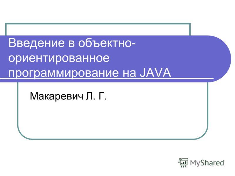 Введение в объектно- ориентированное программирование на JAVA Макаревич Л. Г.