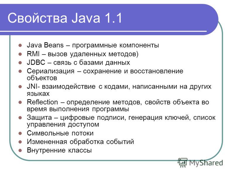 Свойства Java 1.1 Java Beans – программные компоненты RMI – вызов удаленных методов) JDBC – связь с базами данных Сериализация – сохранение и восстановление объектов JNI- взаимодействие с кодами, написанными на других языках Reflection – определение