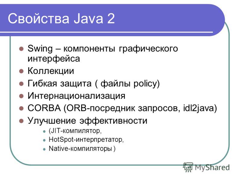 Свойства Java 2 Swing – компоненты графического интерфейса Коллекции Гибкая защита ( файлы policy) Интернационализация CORBA (ORB-посредник запросов, idl2java) Улучшение эффективности (JIT-компилятор, HotSpot-интерпретатор, Native-компиляторы )