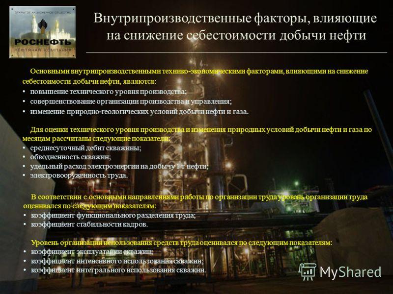 Внутрипроизводственные факторы, влияющие на снижение себестоимости добычи нефти Основными внутрипроизводственными технико-экономическими факторами, влияющими на снижение себестоимости добычи нефти, являются: повышение технического уровня производства