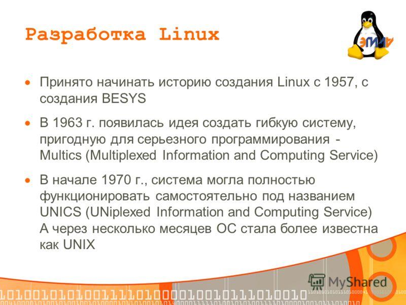 Разработка Linux Принято начинать историю создания Linux с 1957, с создания BESYS В 1963 г. появилась идея создать гибкую систему, пригодную для серьезного программирования - Multics (Multiplexed Information and Computing Service) В начале 1970 г., с