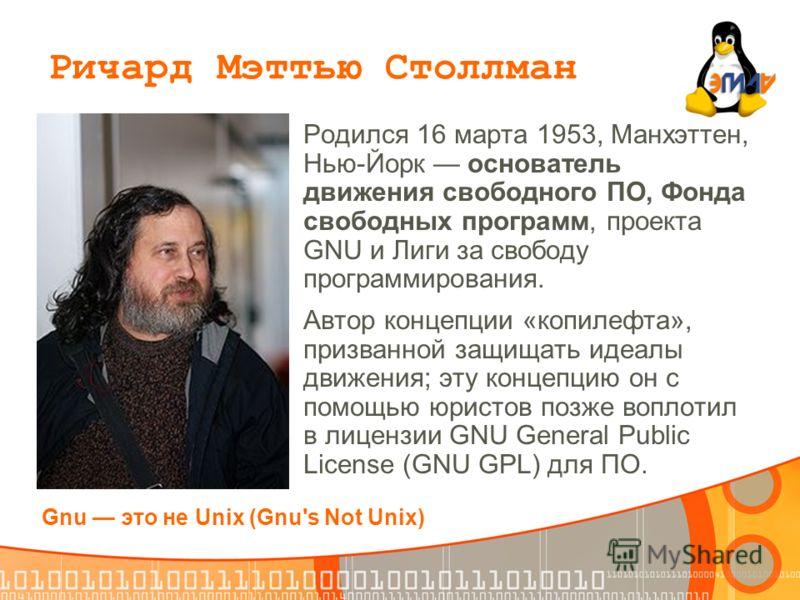 Родился 16 марта 1953, Манхэттен, Нью-Йорк основатель движения свободного ПО, Фонда свободных программ, проекта GNU и Лиги за свободу программирования. Автор концепции «копилефта», призванной защищать идеалы движения; эту концепцию он с помощью юрист