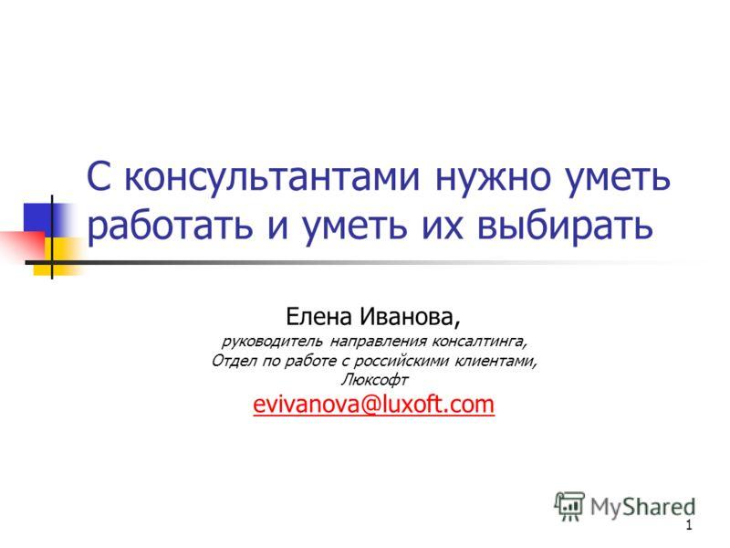 1 С консультантами нужно уметь работать и уметь их выбирать Елена Иванова, руководитель направления консалтинга, Отдел по работе с российскими клиентами, Люксофт evivanova@luxoft.com
