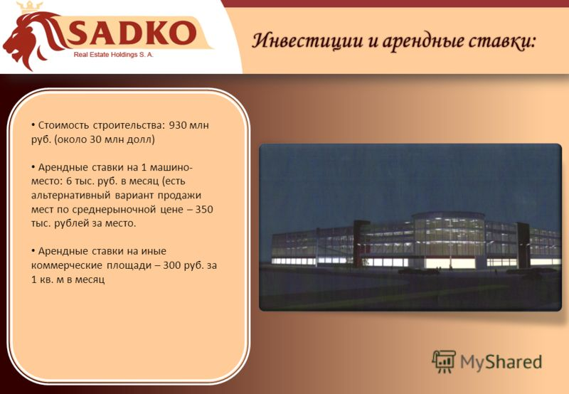 Инвестиции и арендные ставки: Стоимость строительства: 930 млн руб. (около 30 млн долл) Арендные ставки на 1 машино- место: 6 тыс. руб. в месяц (есть альтернативный вариант продажи мест по среднерыночной цене – 350 тыс. рублей за место. Арендные став