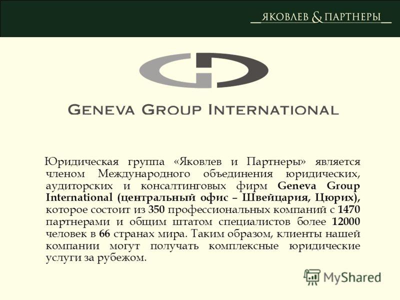 Юридическая группа «Яковлев и Партнеры» является членом Международного объединения юридических, аудиторских и консалтинговых фирм Geneva Group International (центральный офис – Швейцария, Цюрих), которое состоит из 350 профессиональных компаний с 147