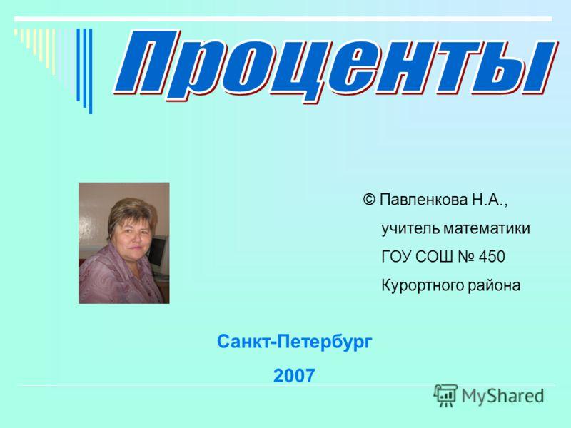 © Павленкова Н.А., учитель математики ГОУ СОШ 450 Курортного района Санкт-Петербург 2007
