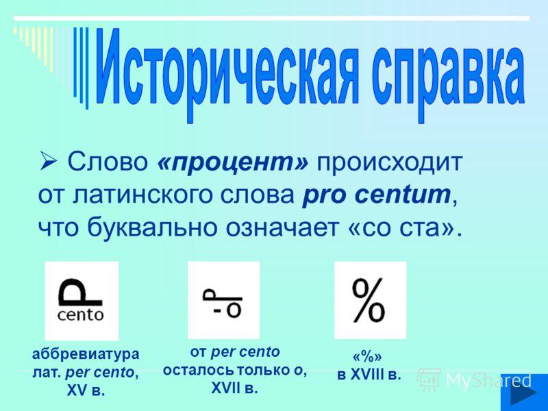 Слово «процент» происходит от латинского слова pro centum, что буквально означает «со ста». аббревиатура лат. per cento, XV в. от per cento осталось только o, XVII в. «%» в XVIII в.