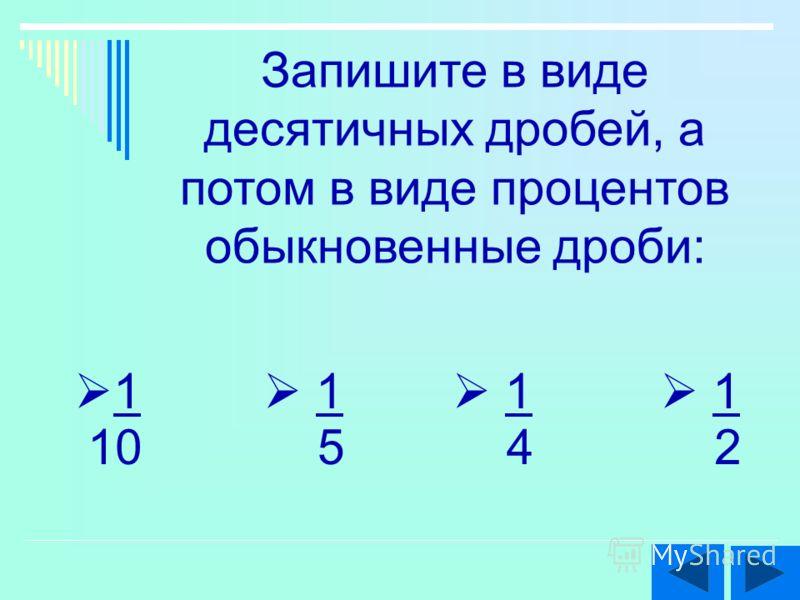 Запишите в виде десятичных дробей, а потом в виде процентов обыкновенные дроби: 1 5 1 4 1 10 1 2