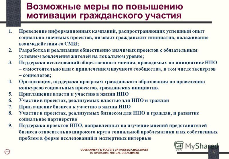GOVERNMENT & SOCIETY IN RUSSIA: CHALLENGES TO OVERCOME MUTUAL DETACHMENT 5 Возможные меры по повышению мотивации гражданского участия 1.Проведение информационных кампаний, распространяющих успешный опыт социально значимых проектов, низовых граждански