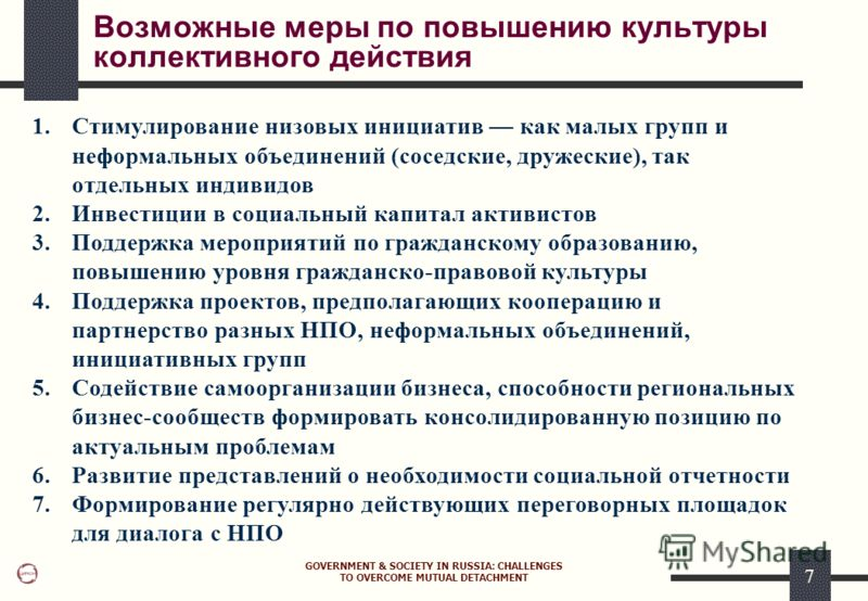 GOVERNMENT & SOCIETY IN RUSSIA: CHALLENGES TO OVERCOME MUTUAL DETACHMENT 7 Возможные меры по повышению культуры коллективного действия 1.Стимулирование низовых инициатив как малых групп и неформальных объединений (соседские, дружеские), так отдельных