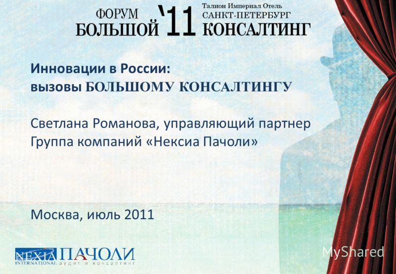 Инновации в России: вызовы БОЛЬШОМУ КОНСАЛТИНГУ Светлана Романова, управляющий партнер Группа компаний «Нексиа Пачоли» Москва, июль 2011