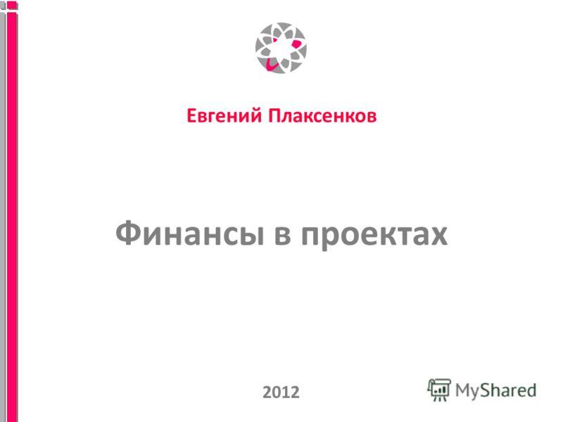 Финансы в проектах 2012 Евгений Плаксенков