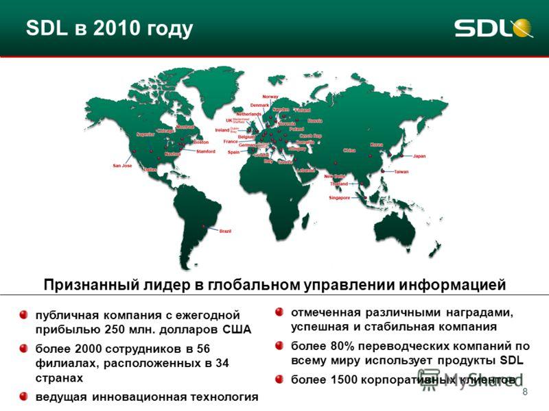8 SDL в 2010 году публичная компания с ежегодной прибылью 250 млн. долларов США более 2000 сотрудников в 56 филиалах, расположенных в 34 странах ведущая инновационная технология отмеченная различными наградами, успешная и стабильная компания более 80