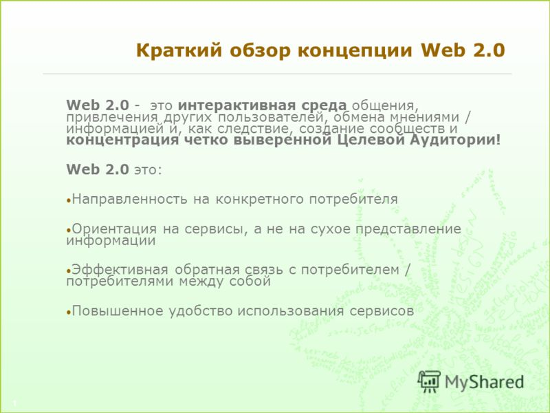1 Краткий обзор концепции Web 2.0 Web 2.0 - это интерактивная среда общения, привлечения других пользователей, обмена мнениями / информацией и, как следствие, создание сообществ и концентрация четко выверенной Целевой Аудитории! Web 2.0 это: Направле