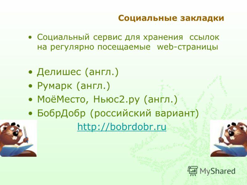 Социальные закладки Социальный сервис для хранения ссылок на регулярно посещаемые web-страницы Делишес (англ.) Румарк (англ.) МоёМесто, Ньюс2.ру (англ.) БобрДобр (российский вариант) http://bobrdobr.ru