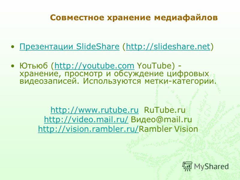 Совместное хранение медиафайлов Презентации SlideShare (http://slideshare.net)Презентации SlideSharehttp://slideshare.net Ютьюб (http://youtube.com YouTube) - хранение, просмотр и обсуждение цифровых видеозаписей. Используются метки-категории.http://