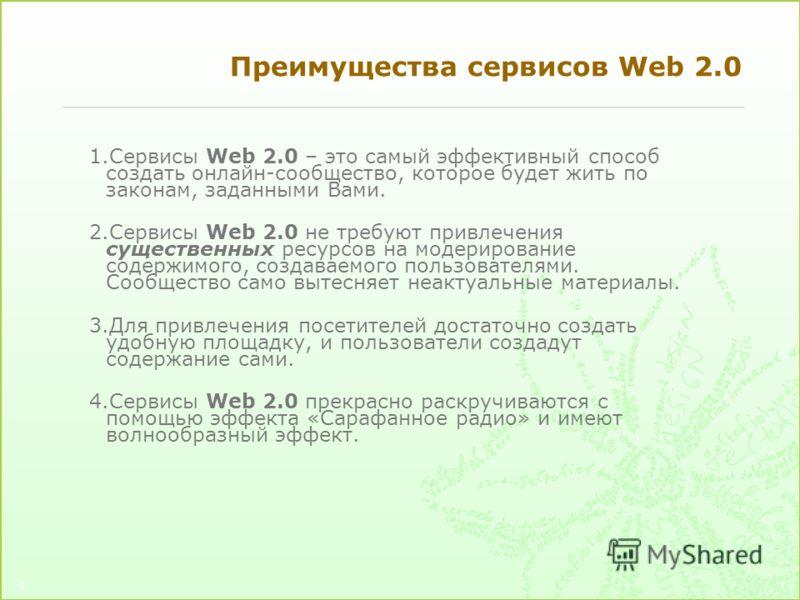 3 Преимущества сервисов Web 2.0 1.Сервисы Web 2.0 – это самый эффективный способ создать онлайн-сообщество, которое будет жить по законам, заданными Вами. 2.Сервисы Web 2.0 не требуют привлечения существенных ресурсов на модерирование содержимого, со