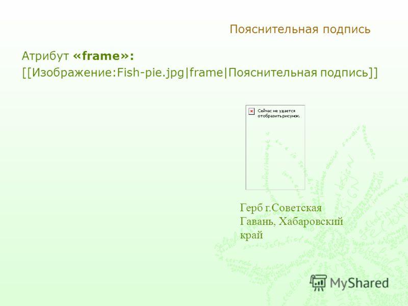 Пояснительная подпись Атрибут «frame»: [[Изображение:Fish-pie.jpg|frame|Пояснительная подпись]] Герб г.Советская Гавань, Хабаровский край
