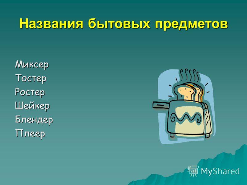 Названия бытовых предметов МиксерТостерРостерШейкерБлендерПлеер